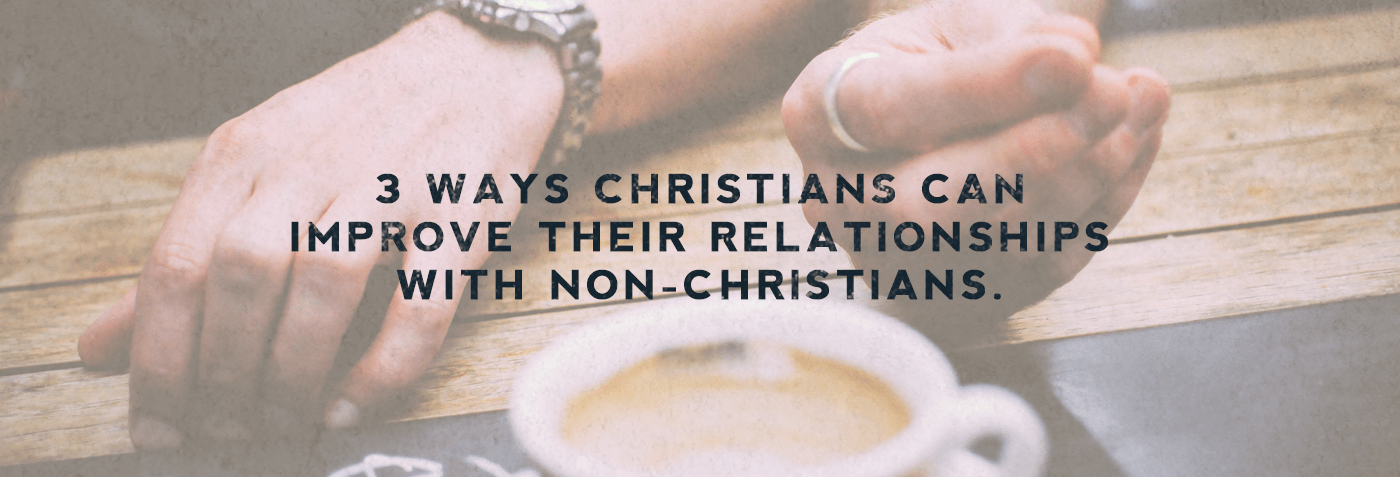 3 Ways Christians can improve their relationships with non-Christians.