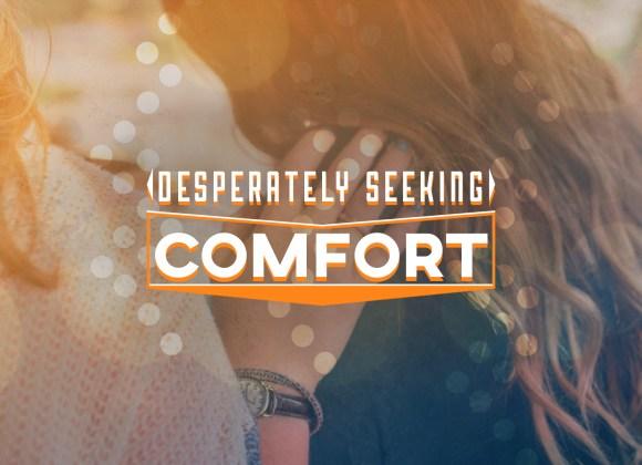 Desperately Seeking Comfort