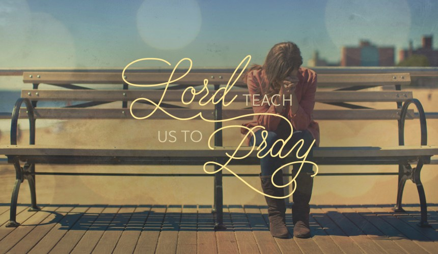 Lord, Teach Us to Pray – Part 1