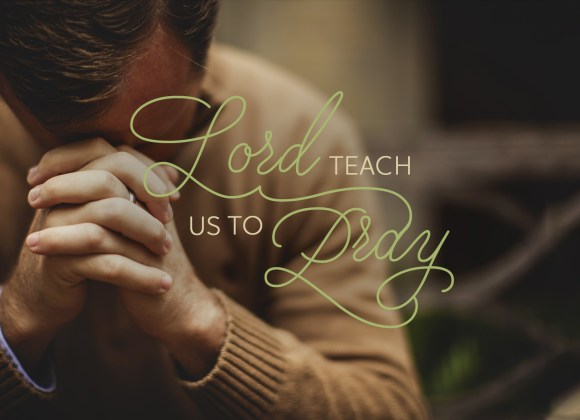 Lord, Teach Us to Pray – Part 2