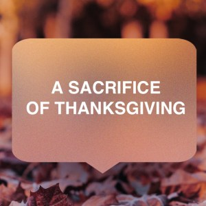 A Sacrifice of Thanksgiving