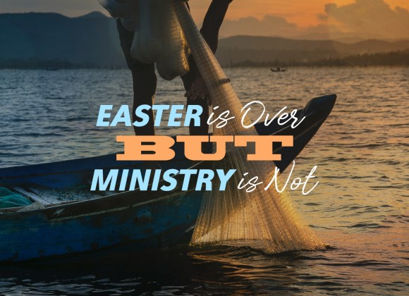 Easter is Over But Ministry is Not
