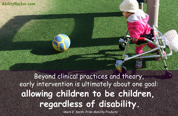 Beyond clinical practices and theory, early intervention is ultimately about one thing: allowing children to be children, regardless of disability