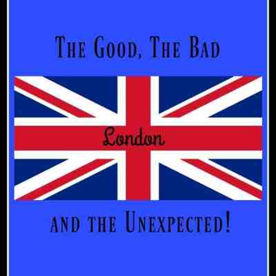 London ~ The Good, The Bad and The Unexpected