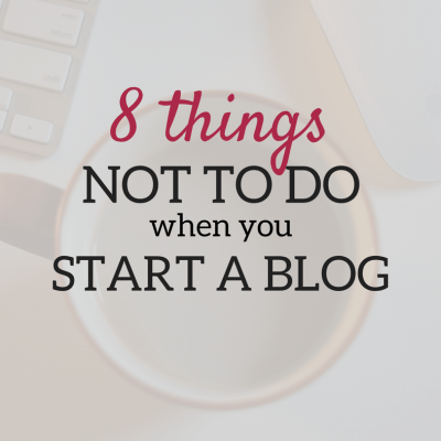 8 Things NOT To Do When You Start a Blog