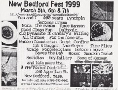 New Bedford Festival. March 5th-7th 1999. The Swarm, You and I, Four Hundred Years, Lynchpin, Jeromes' Dream, Nora, Racebannon, Good Clean Fun, Daltonic, Kid Dynamite, If January's Willing, All Chrome, For the Love of..., The Warren Commission, Inept, Ink & Dagger, LaneMeyer, Time Flies, Before I Break, Saves the DAy, Boxer, Smackin' Isaiah, Meridian, Try.Fail.Try, Song of Kerman, ForceFedGlass, Grade and Confine.
