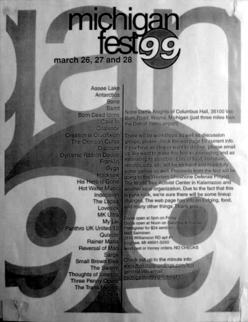 March 26-28 1999 Michigan Fest, Knights of Columbus Hall (Wayne, MI). With The Swarm, Grade, Dead Season, Hot Water Music, Small Brown Bike, Discount, Indecision, Creation is Crucifixion, My Lai, Born Dead Icons, Thoughts of Ionesco, Sarge, Tristeza, The Convocation of..., Keleton DMD, Voglio Capirlo, Gyga, Quixote, Three Penny Opera, Rainer Maria, Panthro U.K. United 13, Barrit, Reversal of Man, Trephine, Dynamic Ribbon Device, This Robot Kills, Bloodpact, The Crimson Curse, Chris Ieo, Moods for Moderns, Aasee Lake and Lovesick.