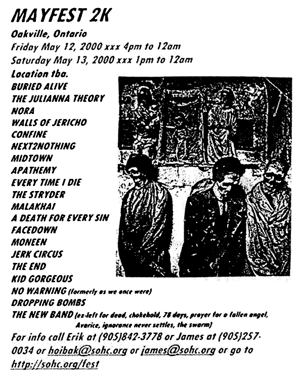 Mayfest 2K, May 13th 2000 at The Pine Room, Oakville, Ontario. Funerary with Buried Alive, The Juliana Theory, Nora, Walls of Jericho, Confine, Next 2 Nothing, Midtown, Apathemy, Every Time I Die, The Stryder, Malakhai, A Death for Every Sin, FaceDown, Moneen, Jerk Circus, The End, The Gorgeous, No Warning and Dropping Bombs. Photo courtesy of Erik Hoibak.
