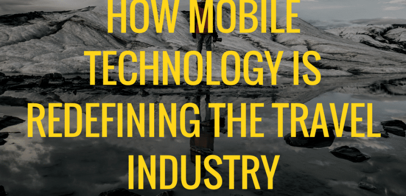 How Mobile Technology is Redefining The Travel Industry [Must Read]