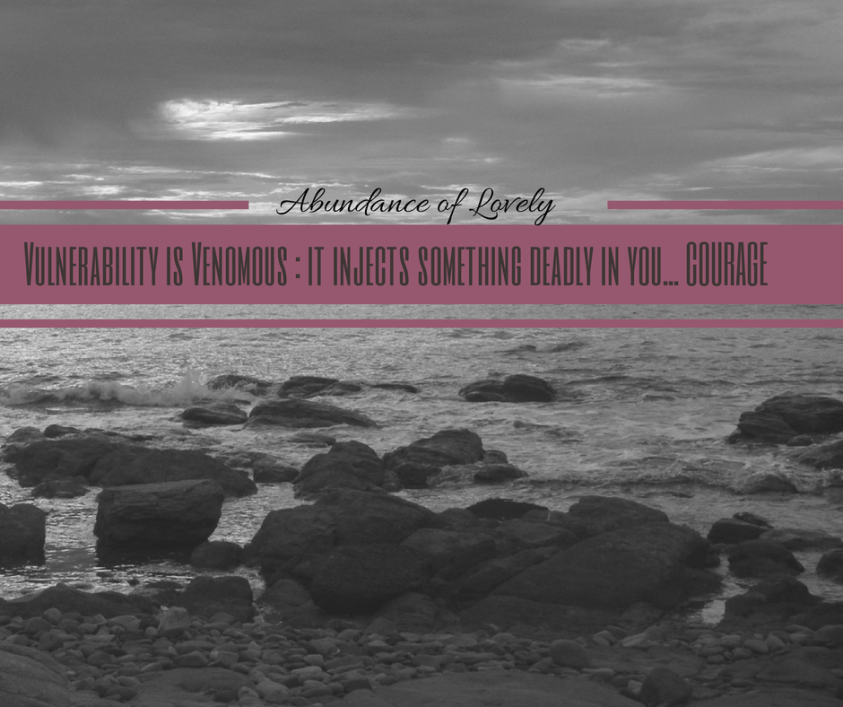 """""""Vulnerability is Venomous : It injects something deadly in you... COURAGE"""""""