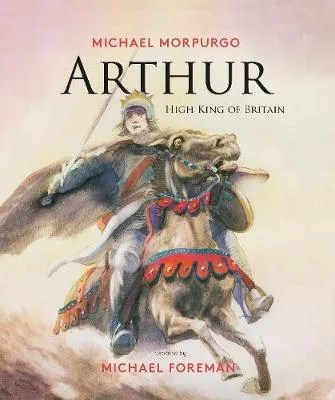 Arthur High King of Britain by Michael Morpurgo ill. Michael Foreman