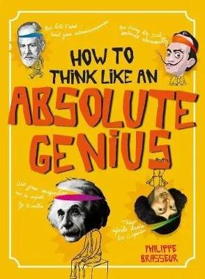 How To Think Like An Absolute Genius by Philippe Brasseur ill. Virginie Berthemetv