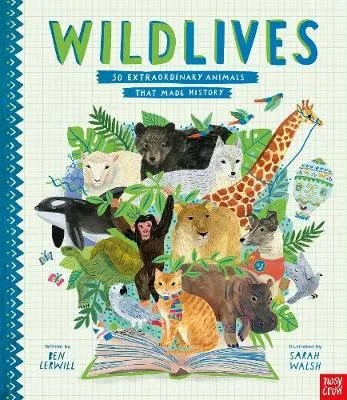 WildLives, 50 Extraordinary Animals That Made History by Ben Lerwill ill. Sarah Walsh