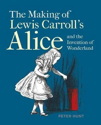 The Making Of Lewis Carroll's Alice and the Invention of Wonderland by Peter Hunt