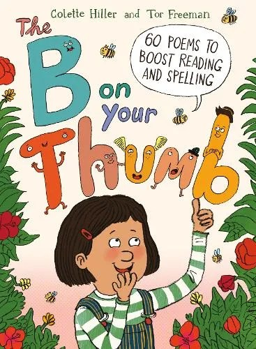 The B on Your Thumb: 60 Poems to Boost Reading and Spelling by Colette Hiller ill. Tor Freeman