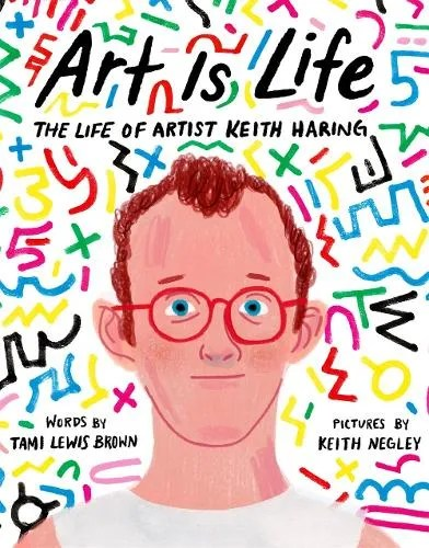 Art Is Life: The Life of Artist Keith Haring by Tami Lewis Brown ill. Keith Negley