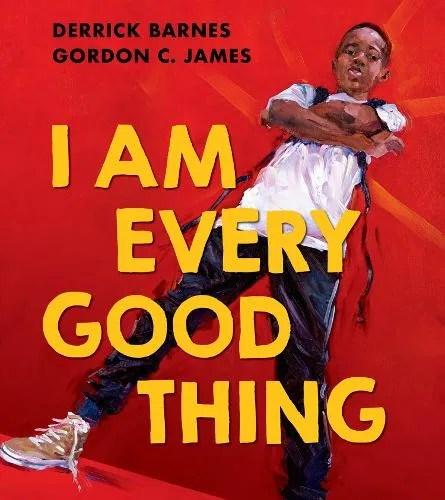 I Am Every Good Thing by Derrick Barnes ill. Gordon C James