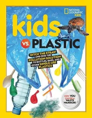 Kids vs. Plastic: Ditch the Straw and Find the Pollution Solution to Bottles, Bags, and Other Single-Use Plastics – National Geographic Kids