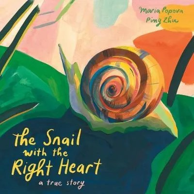 The Snail with the Right Heart: A True Story by Maria Popova ill. Ping Zhu