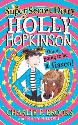 The Super-Secret Diary of Holly Hopkinson: This Is Going To Be a Fiasco – Holly Hopkinson Book 1 by Charlie P. Brooks ill. Katy Riddell