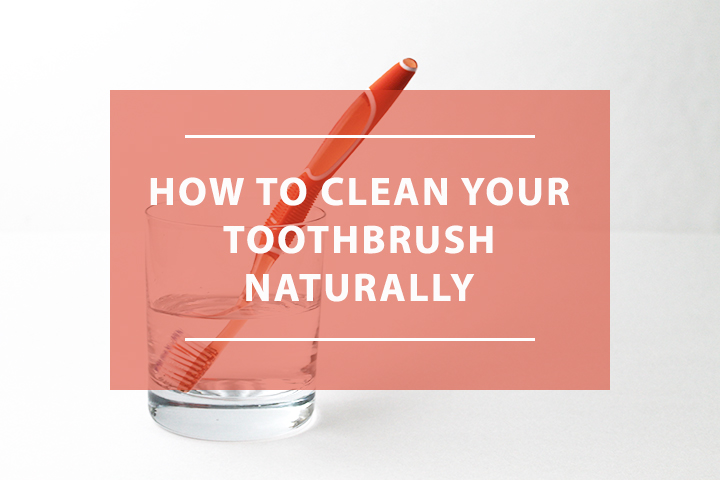 How to naturally clean your toothbrush