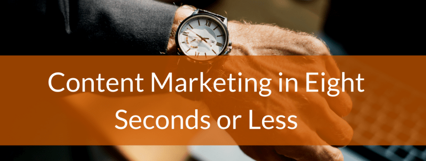 Content Marketing in Eight Seconds or less