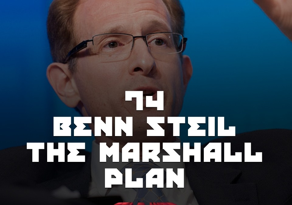 #74 – Benn Steil & The Marshall Plan