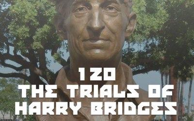 #120 – The Trials Of Harry Bridges