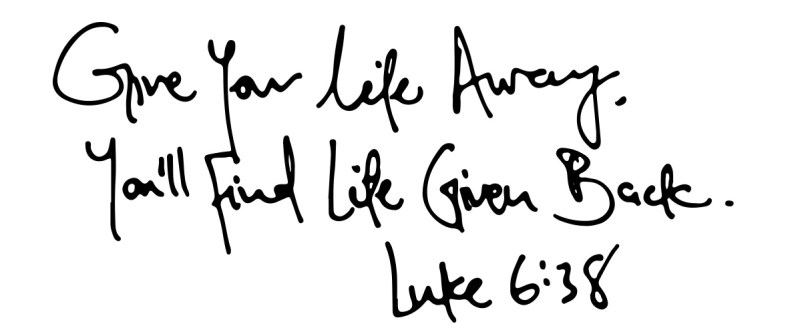 Give your life away, you'll find your life given back.