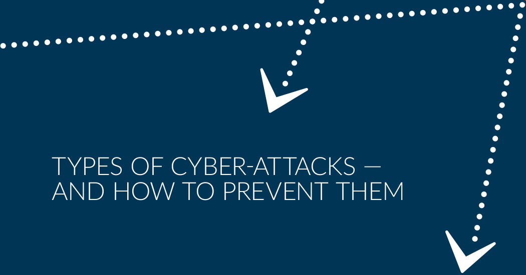 TYPES OF CYBER-ATTACKS — AND HOW TO PREVENT THEM.