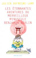 Les aventures étonnantes du merveilleux minuscule Benjamin Berlin de Julien Dufresne-Lamy - Editions Actes Sud Junior