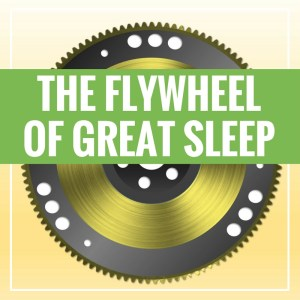 The Flywheel of Great Sleep