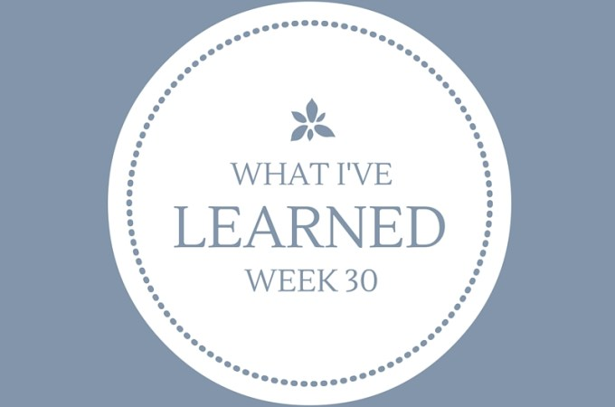 What I've Learned -- Week 30 -- Lessons for 13 year old Lisa