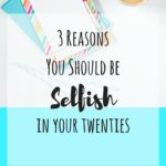 3 Reasons You Should be Selfish in Your Twenties | Adjusting to Adulthood