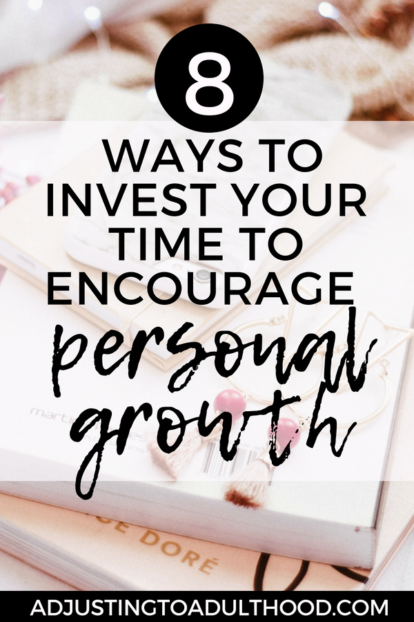 8 Ways to Invest Your Time to Encourage Personal Growth in Your Life