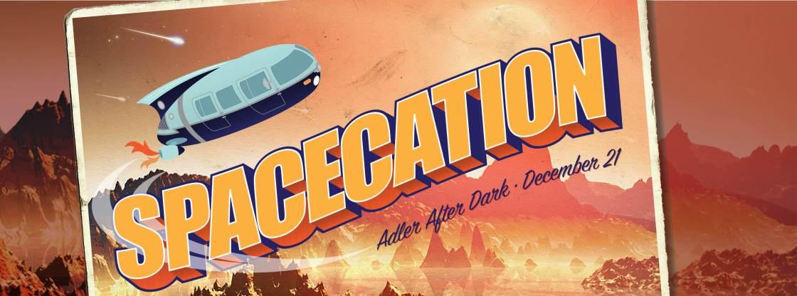 Adler After Dark: Spacecation | December 21