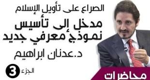 د. عدنان ابراهيم _ الصراع على تأويل الإسلام _ مدخل إلى تأسيس نموذج معرفي جديد - الجزء3 - _ محاضرات (HQ)