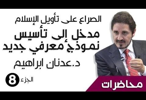 د. عدنان ابراهيم _ الصراع على تأويل الإسلام _ مدخل إلى تأسيس نموذج معرفي جديد - الجزء8 - _ محاضرات (HQ)