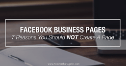 7 Reasons You Should NOT Create a Facebook Business Page