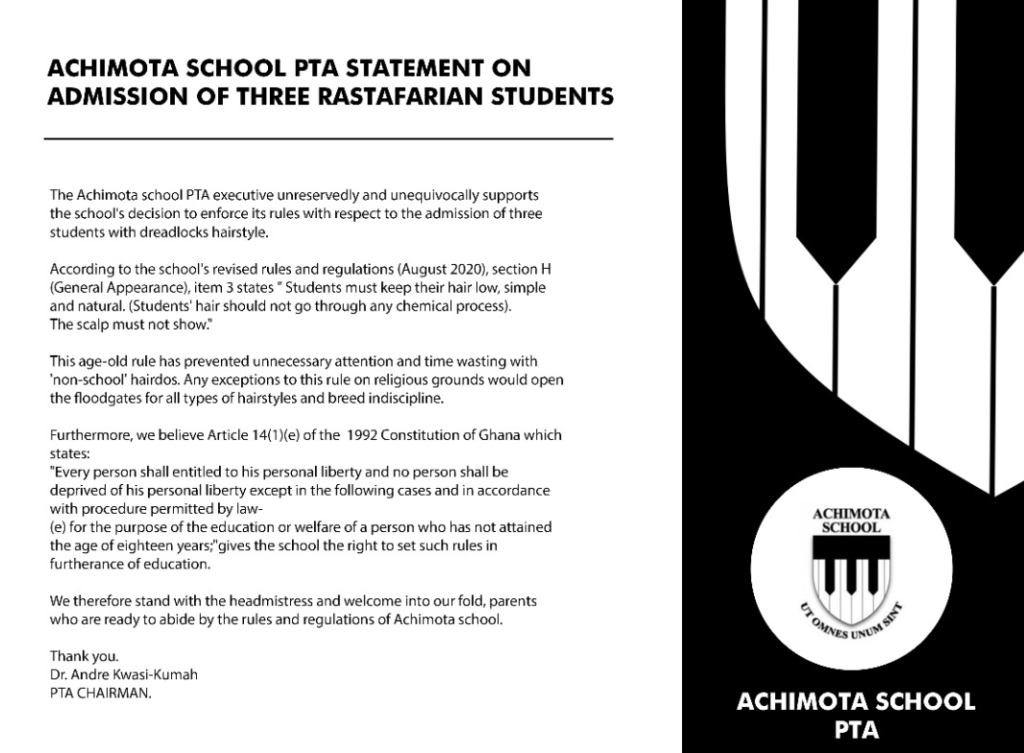 "The Achimota School PTA executive unreservedly and unequivocally supports the school's decision to enforce its rules with respect to the admission of three students with dreadlocks hairstyle. According to the school's revised rules and regulations (August 2020), section H (General Appearance), item 3 states ""Student must keep their hair low, simple and natural. (Students' hair should not go through any chemical process.) The scalp must not show."" This age-old ruse has prevented unnecessary attention and time wasting with ""non-school"" hairdos. Any exceptions to this rule on religious grounds would open the floodgates for all types of hairstyles and breed indiscipline. Furthermore, we believe Article 14(1) (e) of the 1992 constitution of Ghana which states; ""Every person shall entitled to his personal liberty and no person shall be deprived of his personal liberty except in the following cases and in accordance with procedure permitted by law (e) for the purpose of education or welfare of a person who has not attained the age of eighteen years;"" gives the school the right to set such rules in furtherance of education. We therefore stand with the headmistress and welcome into our fold, parents who are ready to abide by the rules and regulations of Achimota School. Thank you. Dr Andre Kwasi-Kumah PTA CHAIRMAN   Adomonline.com"