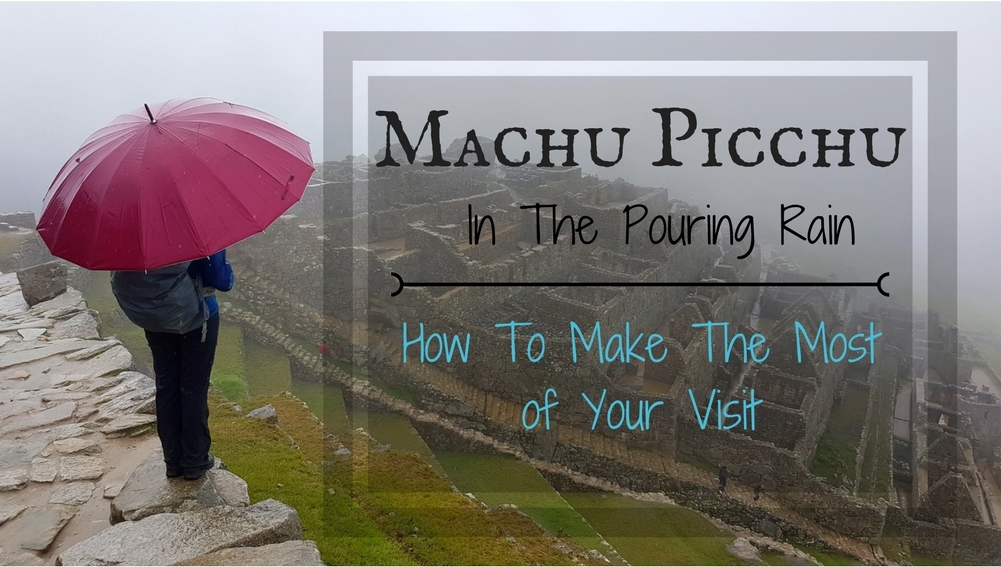 Machu Picchu In The Pouring Rain: How To Make The Most Of Your Visit