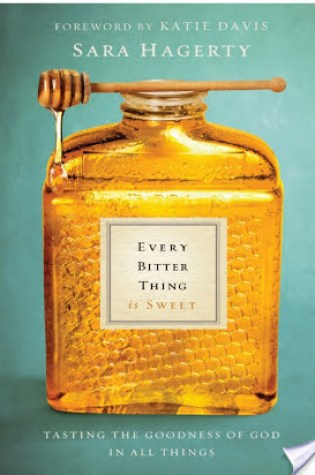 Review: Every Bitter Thing Is Sweet: Tasting the Goodness of God in All Things by Sara Hagerty