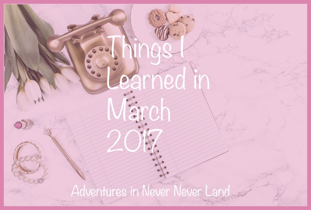 The things I learned in March of 2017