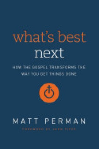 Book Review:What's Best Next: How the Gospel Transforms the Way You Get Things Done by Matt Perman