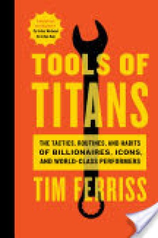 Book Review: Tools of Titans: The Tactics, Routines, and Habits of Billionaires, Icons, and World-Class Performers by Timothy Ferriss