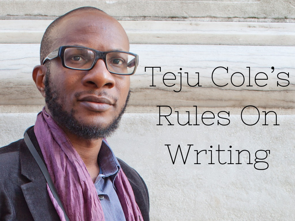 Teju Cole's Rules On Writing