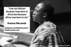 "Kwame Nkrumah: ""I am not African because I was born in Africa but because Africa was born in me"""