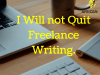 I Will not Quit Freelance Writing