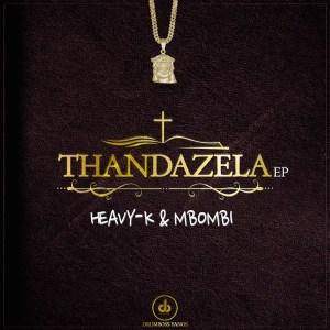 Heavy K & Mbombi - Thandazela (EP)