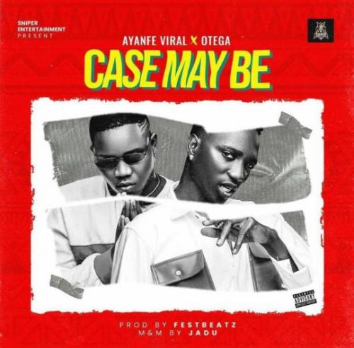Ayanfe Viral Ft. Otega - Case May Be